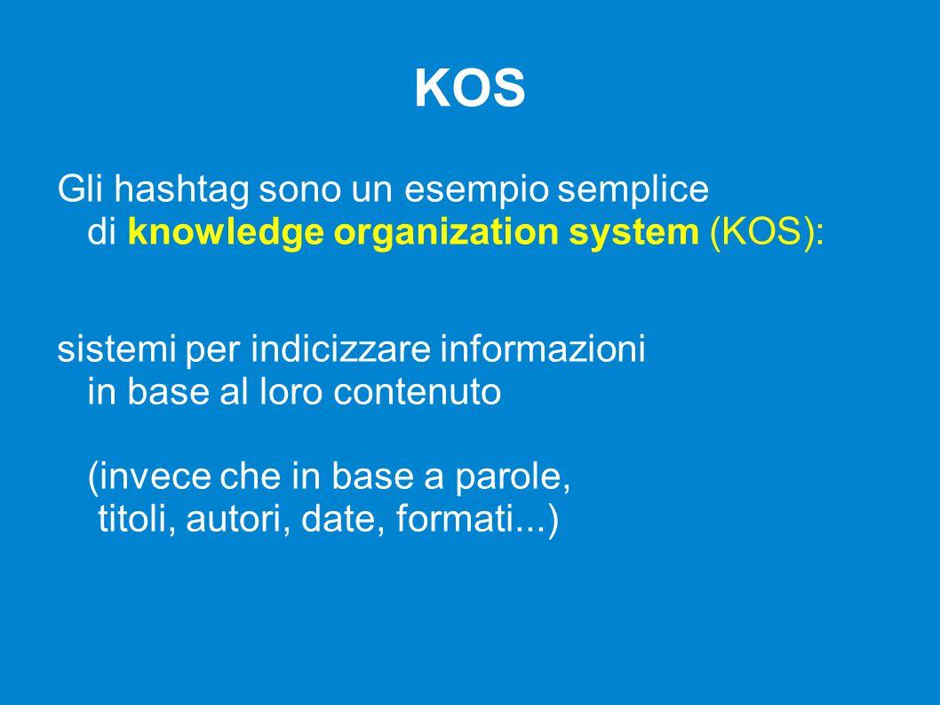 KOS Gli hashtag sono un esempio semplice di knowledge organization system (KOS): sistemi per indicizzare informazioni in base al loro contenuto (invece che in base a parole, titoli, autori, date, formati...)