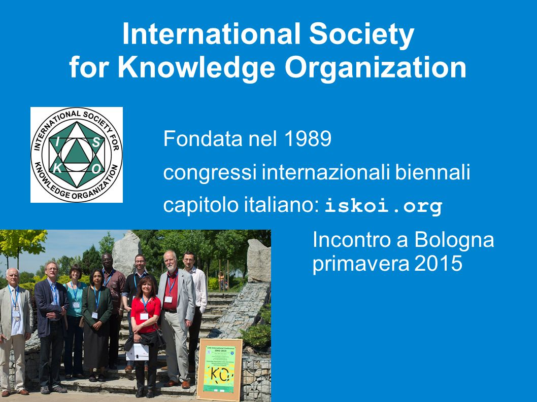 International Society for Knowledge Organization Fondata nel 1989 congressi internazionali biennali capitolo italiano: iskoi.org Incontro a Bologna primavera 2015