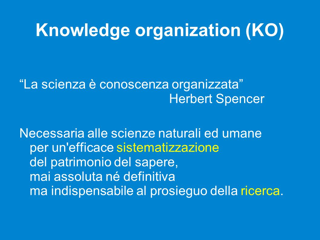 "Knowledge organization (KO) ""La scienza è conoscenza organizzata"" Herbert Spencer Necessaria alle scienze naturali ed umane per un'efficace sistematiz"