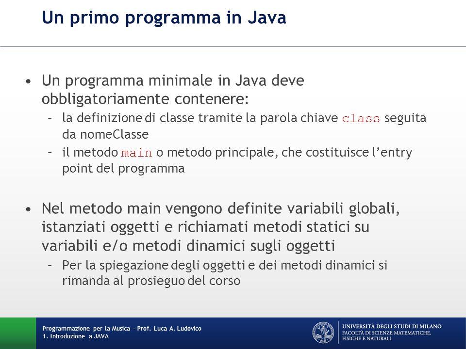 Un primo programma in Java Un programma minimale in Java deve obbligatoriamente contenere: –la definizione di classe tramite la parola chiave class se