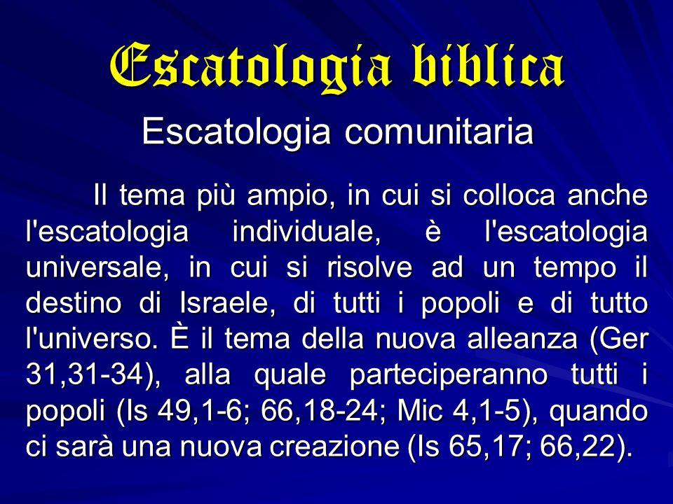 Escatologia biblica Escatologia comunitaria Il tema più ampio, in cui si colloca anche l escatologia individuale, è l escatologia universale, in cui si risolve ad un tempo il destino di Israele, di tutti i popoli e di tutto l universo.