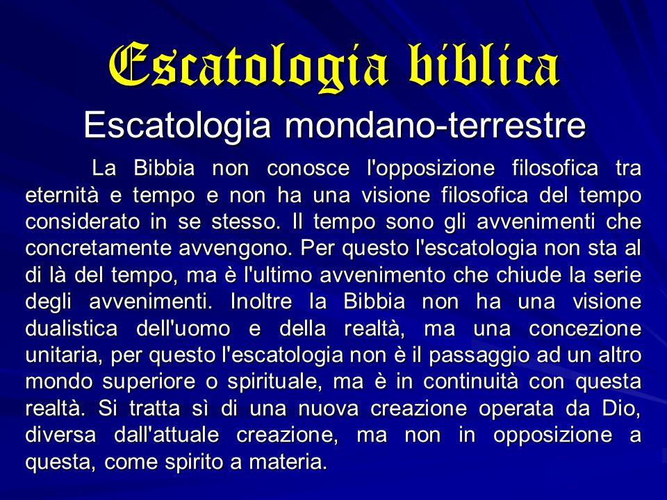Escatologia biblica Escatologia mondano-terrestre La Bibbia non conosce l opposizione filosofica tra eternità e tempo e non ha una visione filosofica del tempo considerato in se stesso.