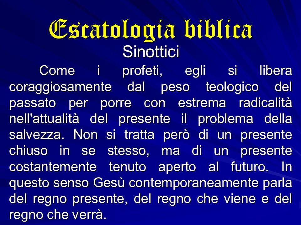Escatologia biblica Sinottici Come i profeti, egli si libera coraggiosamente dal peso teologico del passato per porre con estrema radicalità nell attualità del presente il problema della salvezza.