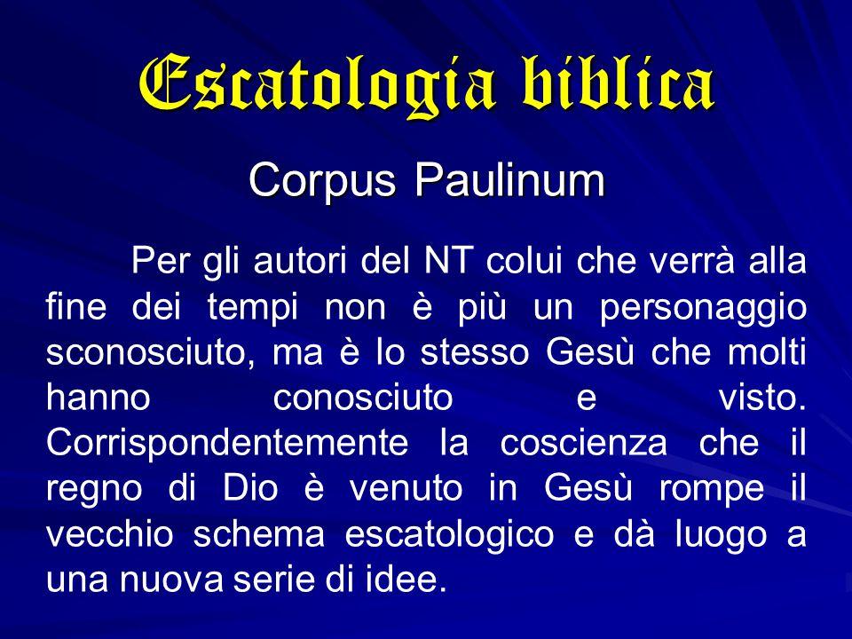 Escatologia biblica Corpus Paulinum Per gli autori del NT colui che verrà alla fine dei tempi non è più un personaggio sconosciuto, ma è lo stesso Gesù che molti hanno conosciuto e visto.