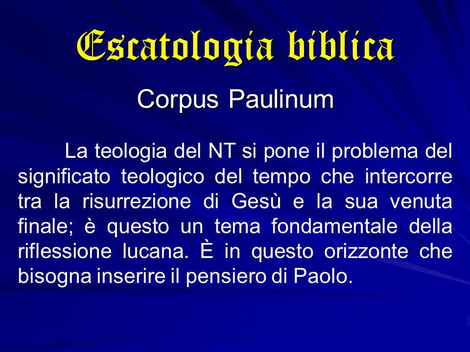 Escatologia biblica Corpus Paulinum La teologia del NT si pone il problema del significato teologico del tempo che intercorre tra la risurrezione di Gesù e la sua venuta finale; è questo un tema fondamentale della riflessione lucana.