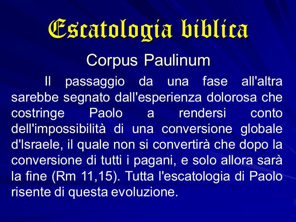 Escatologia biblica Corpus Paulinum Il passaggio da una fase all altra sarebbe segnato dall esperienza dolorosa che costringe Paolo a rendersi conto dell impossibilità di una conversione globale d lsraele, il quale non si convertirà che dopo la conversione di tutti i pagani, e solo allora sarà la fine (Rm 11,15).