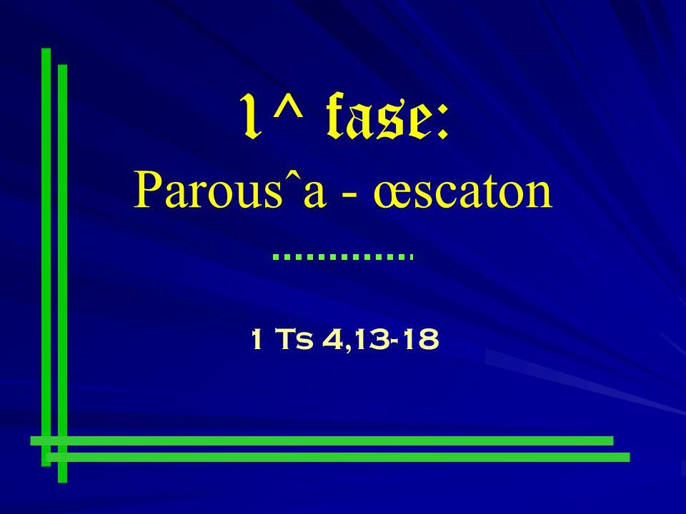 1^ fase: Parousˆa - œscaton 1 Ts 4,13-18
