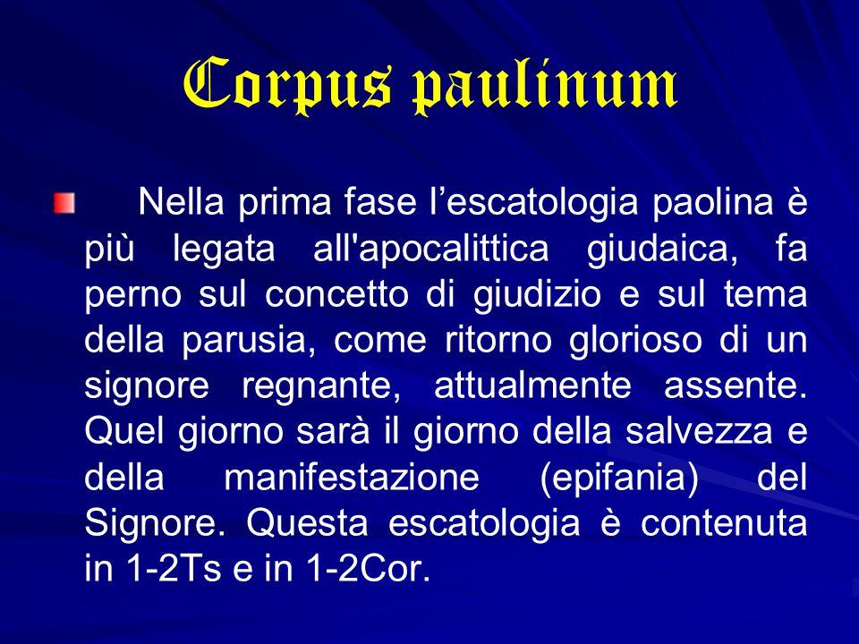 Corpus paulinum Nella prima fase l'escatologia paolina è più legata all apocalittica giudaica, fa perno sul concetto di giudizio e sul tema della parusia, come ritorno glorioso di un signore regnante, attualmente assente.