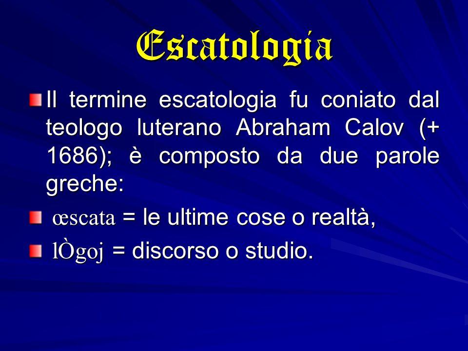Escatologia Il termine escatologia fu coniato dal teologo luterano Abraham Calov (+ 1686); è composto da due parole greche: œscata = le ultime cose o realtà, œscata = le ultime cose o realtà, lÒgoj = discorso o studio.
