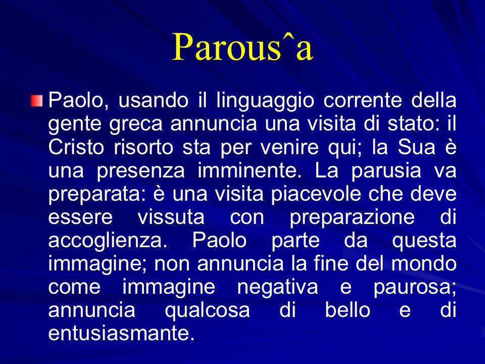 Parousˆa Paolo, usando il linguaggio corrente della gente greca annuncia una visita di stato: il Cristo risorto sta per venire qui; la Sua è una presenza imminente.