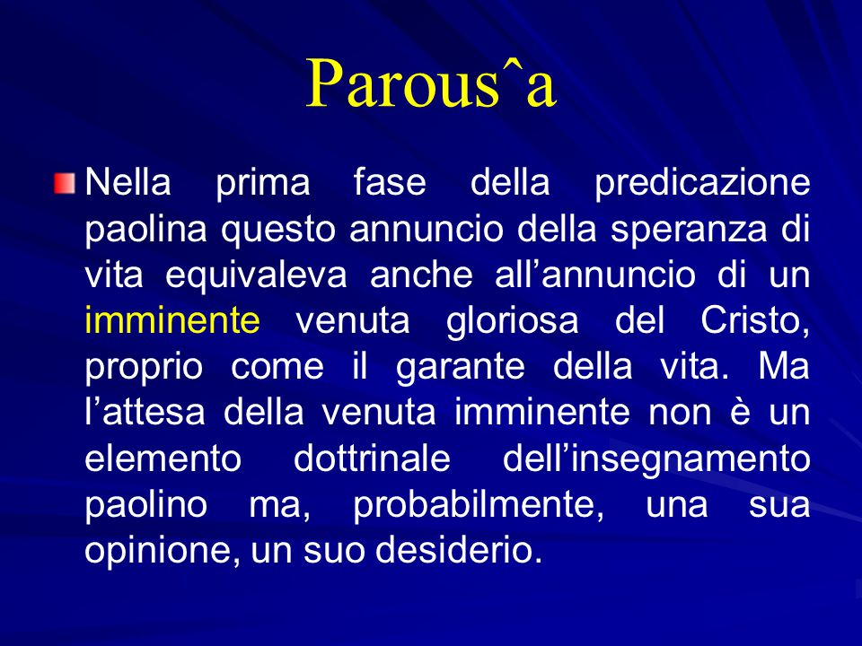 Parousˆa Nella prima fase della predicazione paolina questo annuncio della speranza di vita equivaleva anche all'annuncio di un imminente venuta gloriosa del Cristo, proprio come il garante della vita.