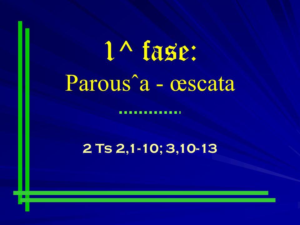 1^ fase: Parousˆa - œscata 2 Ts 2,1-10; 3,10-13