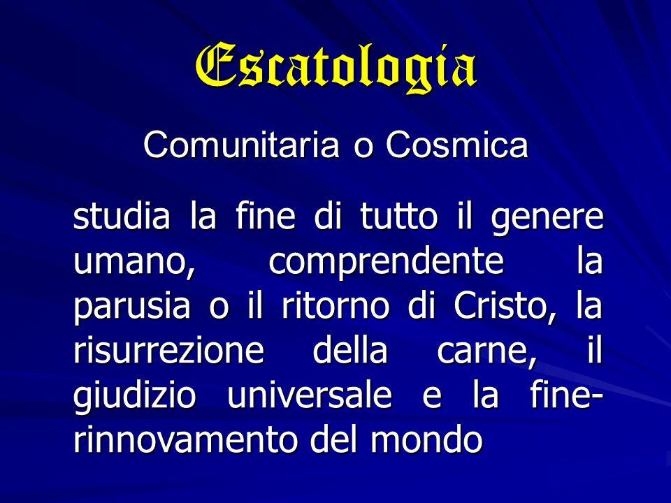 Escatologia Comunitaria o Cosmica studia la fine di tutto il genere umano, comprendente la parusia o il ritorno di Cristo, la risurrezione della carne, il giudizio universale e la fine rinnovamento del mondo