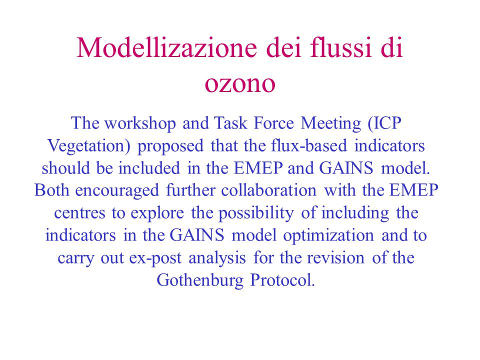 Modellizazione dei flussi di ozono The workshop and Task Force Meeting (ICP Vegetation) proposed that the flux-based indicators should be included in the EMEP and GAINS model.