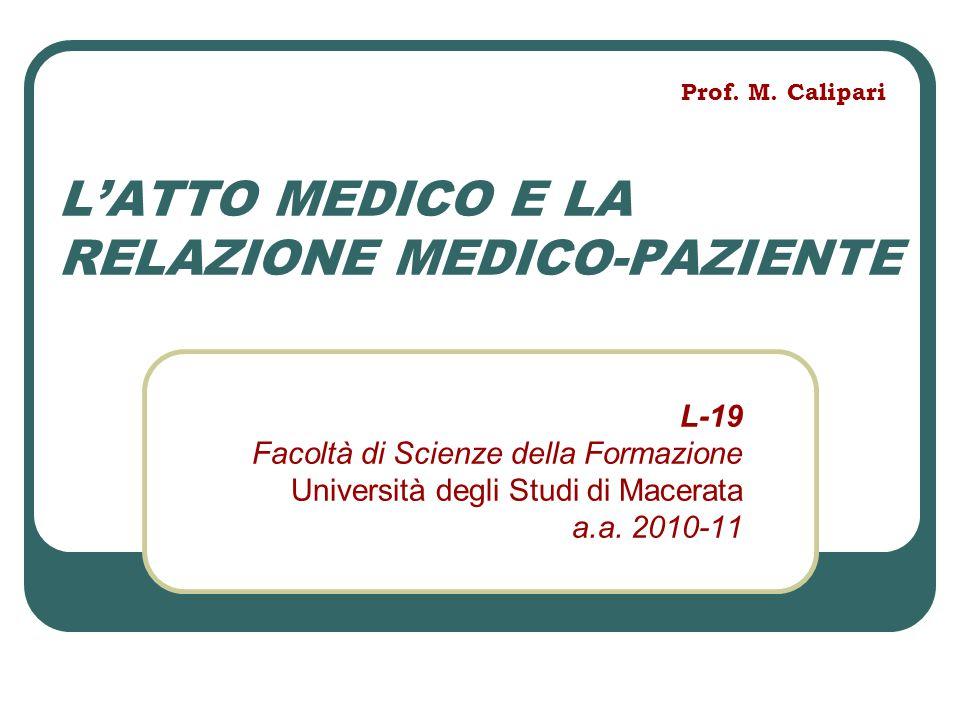 L'ATTO MEDICO E LA RELAZIONE MEDICO-PAZIENTE L-19 Facoltà di Scienze della Formazione Università degli Studi di Macerata a.a. 2010-11 Prof. M. Calipar