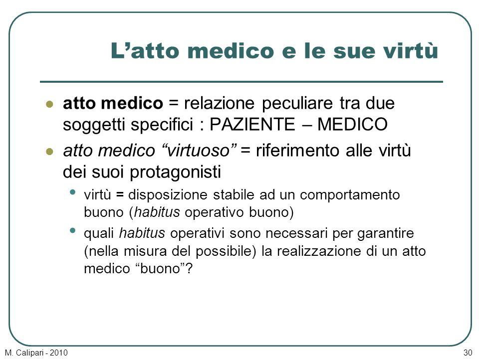"""M. Calipari - 201030 L'atto medico e le sue virtù atto medico = relazione peculiare tra due soggetti specifici : PAZIENTE – MEDICO atto medico """"virtuo"""
