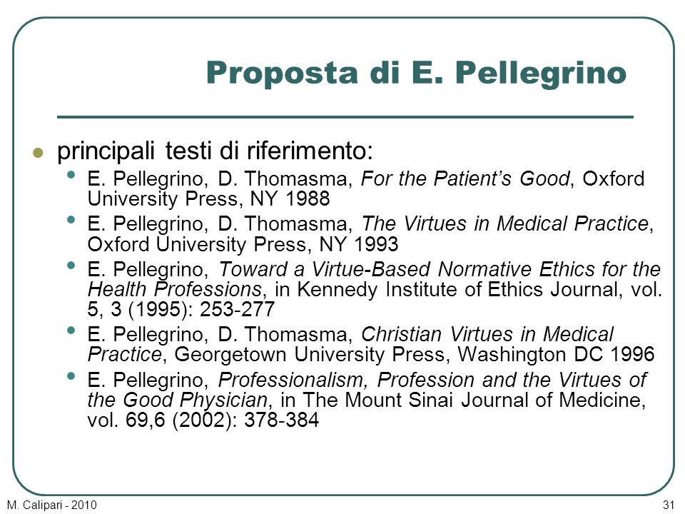 M. Calipari - 201031 Proposta di E. Pellegrino principali testi di riferimento: E. Pellegrino, D. Thomasma, For the Patient's Good, Oxford University