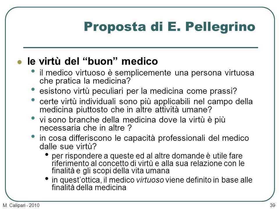 """M. Calipari - 201039 Proposta di E. Pellegrino le virtù del """"buon"""" medico il medico virtuoso è semplicemente una persona virtuosa che pratica la medic"""