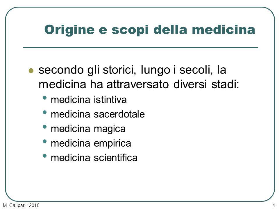 M. Calipari - 20104 Origine e scopi della medicina secondo gli storici, lungo i secoli, la medicina ha attraversato diversi stadi: medicina istintiva