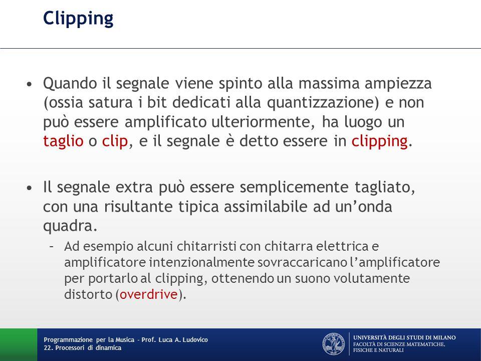 Clipping Quando il segnale viene spinto alla massima ampiezza (ossia satura i bit dedicati alla quantizzazione) e non può essere amplificato ulteriormente, ha luogo un taglio o clip, e il segnale è detto essere in clipping.