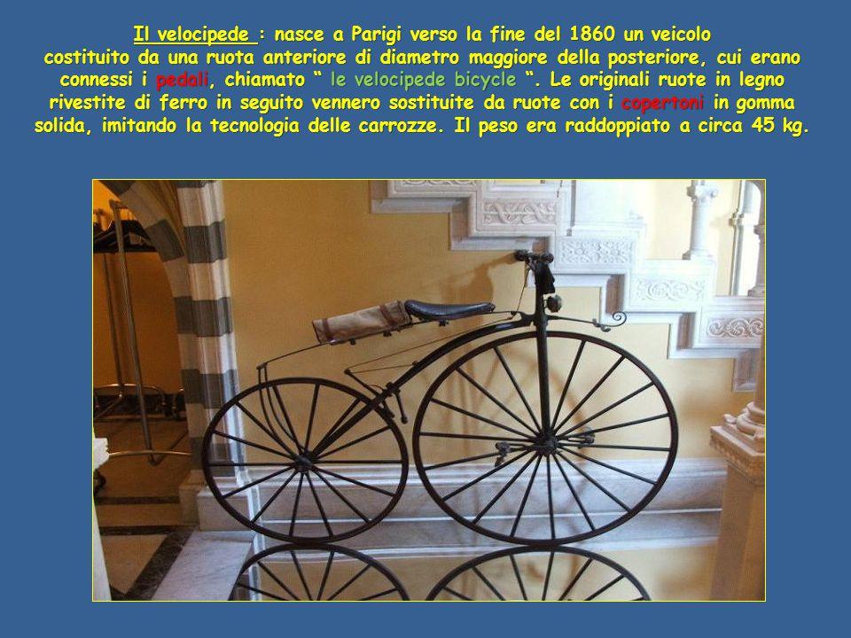Il velocipede : nasce a Parigi verso la fine del 1860 un veicolo costituito da una ruota anteriore di diametro maggiore della posteriore, cui erano connessi i pedali, chiamato le velocipede bicycle .