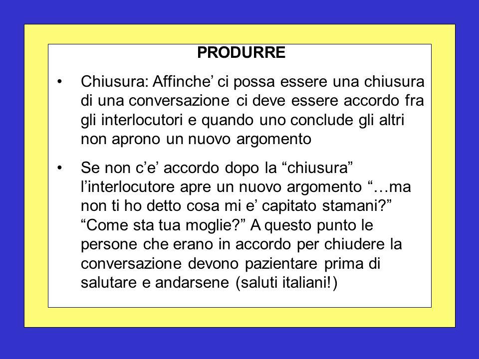 PRODURRE Chiusura: Affinche' ci possa essere una chiusura di una conversazione ci deve essere accordo fra gli interlocutori e quando uno conclude gli
