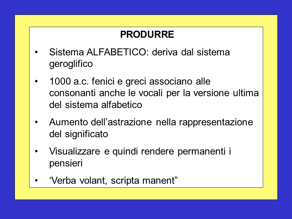 PRODURRE Sistema ALFABETICO: deriva dal sistema geroglifico 1000 a.c. fenici e greci associano alle consonanti anche le vocali per la versione ultima