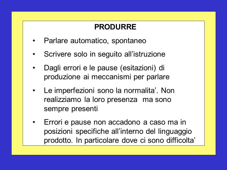 PRODURRE Parlare automatico, spontaneo Scrivere solo in seguito all'istruzione Dagli errori e le pause (esitazioni) di produzione ai meccanismi per pa