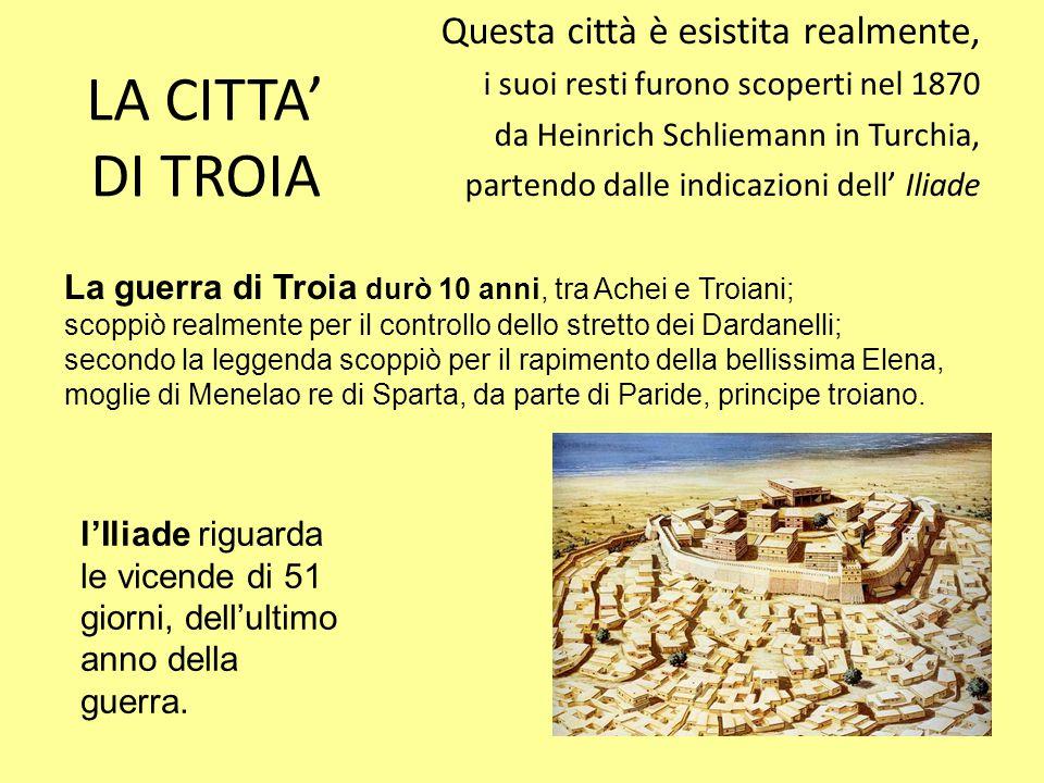 LA CITTA' DI TROIA Questa città è esistita realmente, i suoi resti furono scoperti nel 1870 da Heinrich Schliemann in Turchia, partendo dalle indicazi