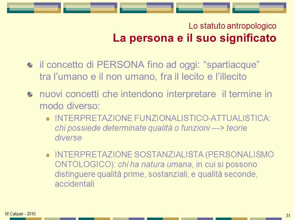 """M.Calipari - 2010 31 Lo statuto antropologico La persona e il suo significato il concetto di PERSONA fino ad oggi: """"spartiacque"""" tra l'umano e il non"""