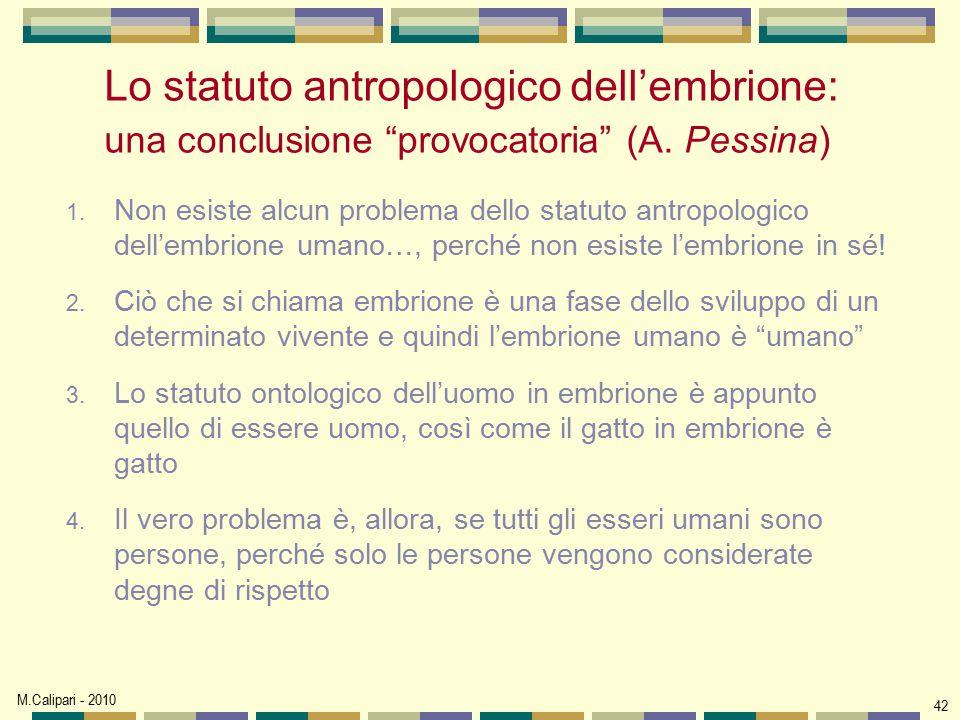 """M.Calipari - 2010 42 Lo statuto antropologico dell'embrione: una conclusione """"provocatoria"""" (A. Pessina) 1. Non esiste alcun problema dello statuto an"""