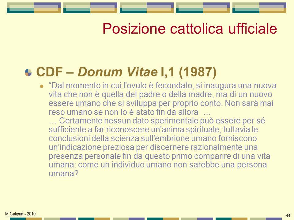 """M.Calipari - 2010 44 Posizione cattolica ufficiale CDF – Donum Vitae I,1 (1987) """"Dal momento in cui l'ovulo è fecondato, si inaugura una nuova vita ch"""