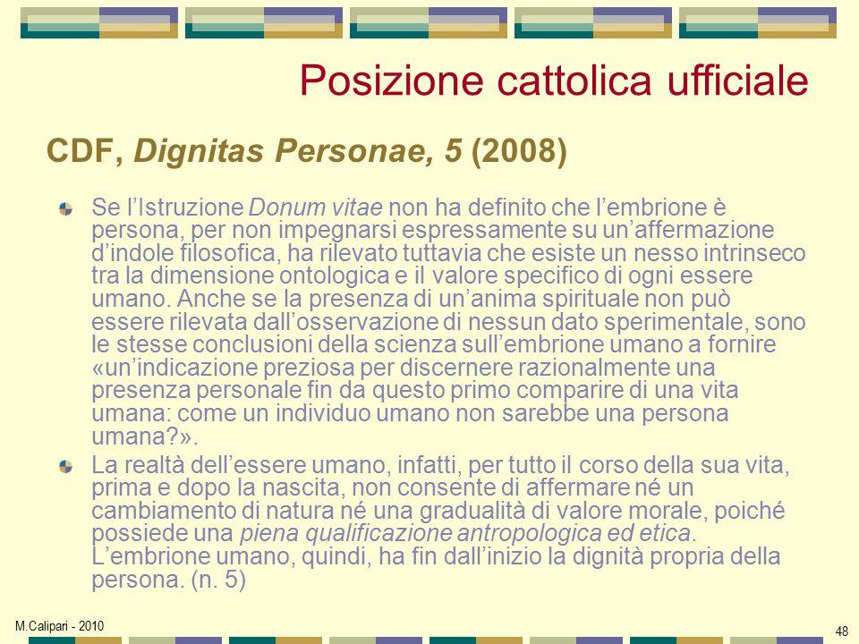 M.Calipari - 2010 48 CDF, Dignitas Personae, 5 (2008) Se l'Istruzione Donum vitae non ha definito che l'embrione è persona, per non impegnarsi espress