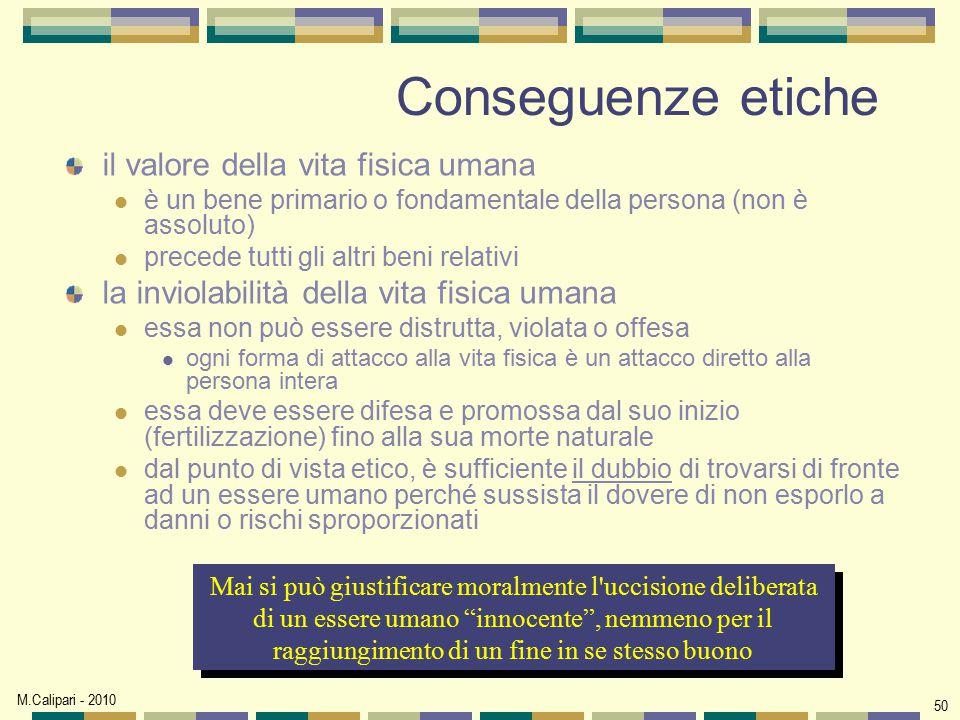 M.Calipari - 2010 50 Conseguenze etiche il valore della vita fisica umana è un bene primario o fondamentale della persona (non è assoluto) precede tut