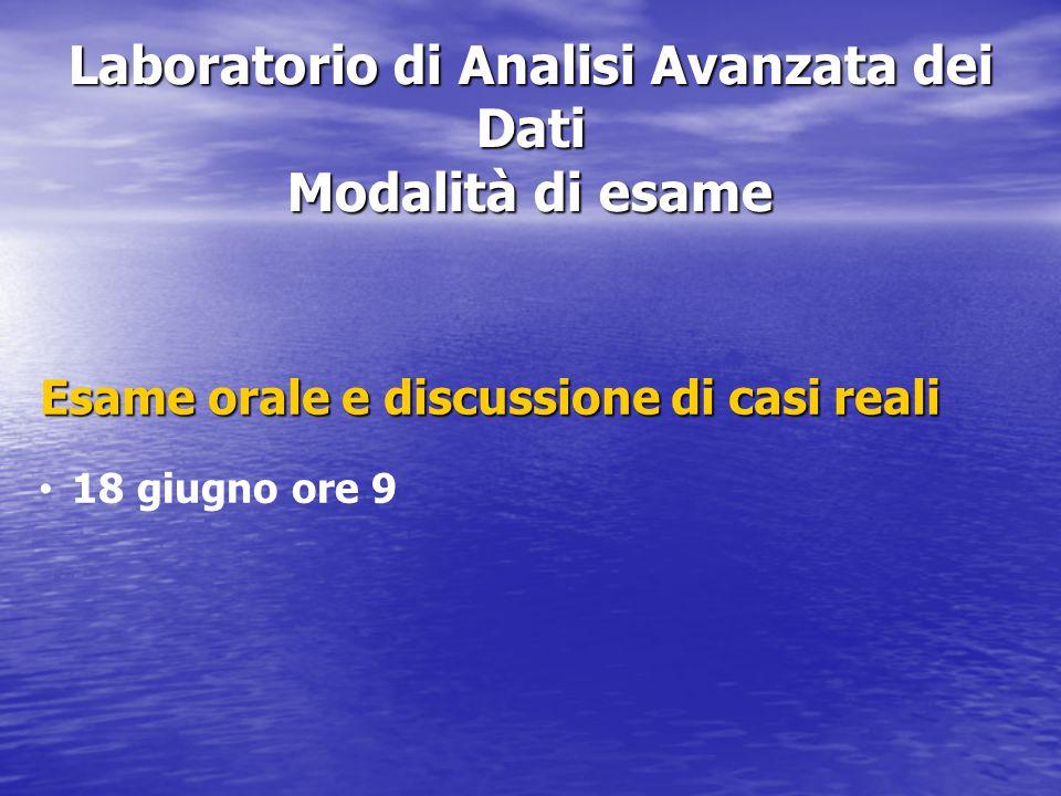 Laboratorio di Analisi Avanzata dei Dati Modalità di esame Esame orale e discussione di casi reali 18 giugno ore 9