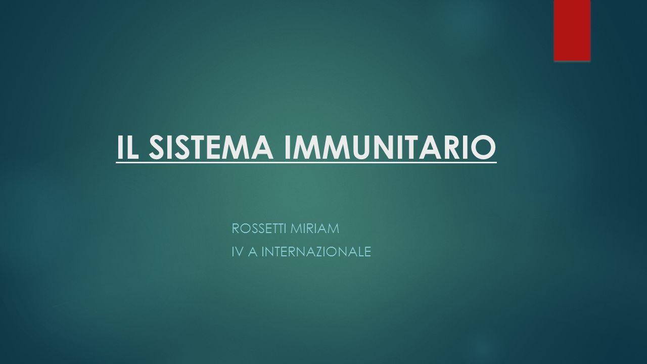 IL SISTEMA IMMUNITARIO ROSSETTI MIRIAM IV A INTERNAZIONALE