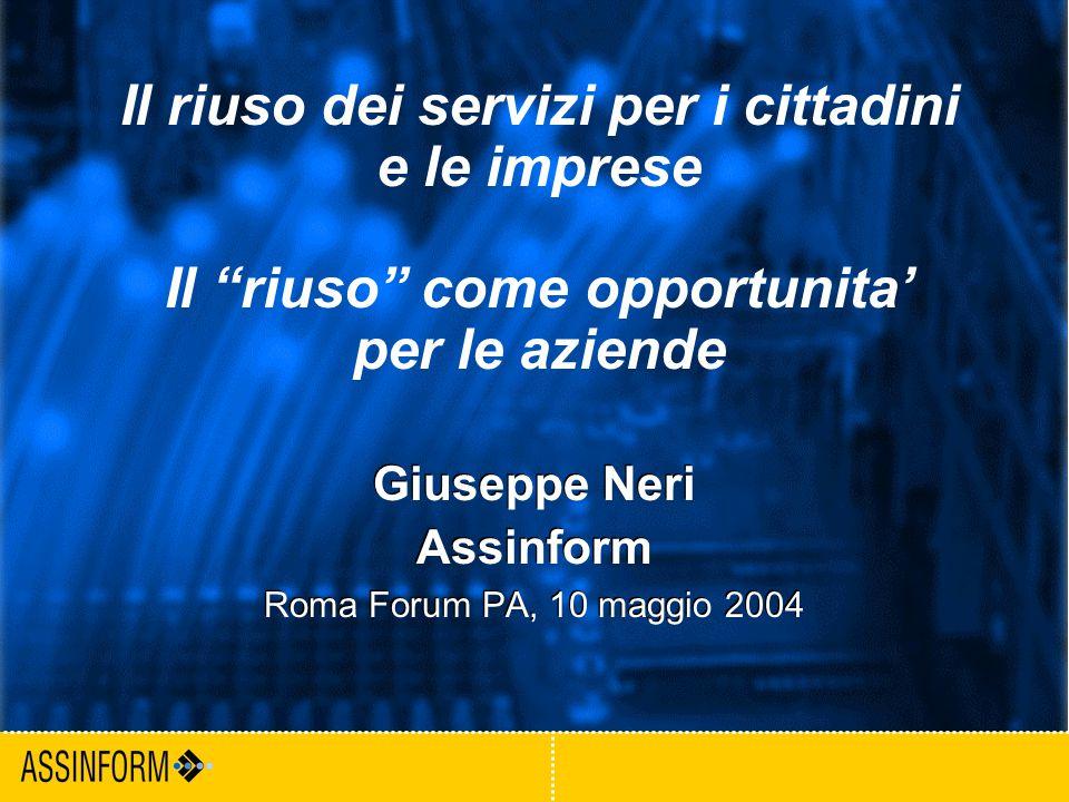 1 Forum PA - Roma 2004 Giuseppe Neri Assinform Roma Forum PA, 10 maggio 2004 Giuseppe Neri Assinform Roma Forum PA, 10 maggio 2004 Il riuso dei servizi per i cittadini e le imprese Il riuso come opportunita' per le aziende