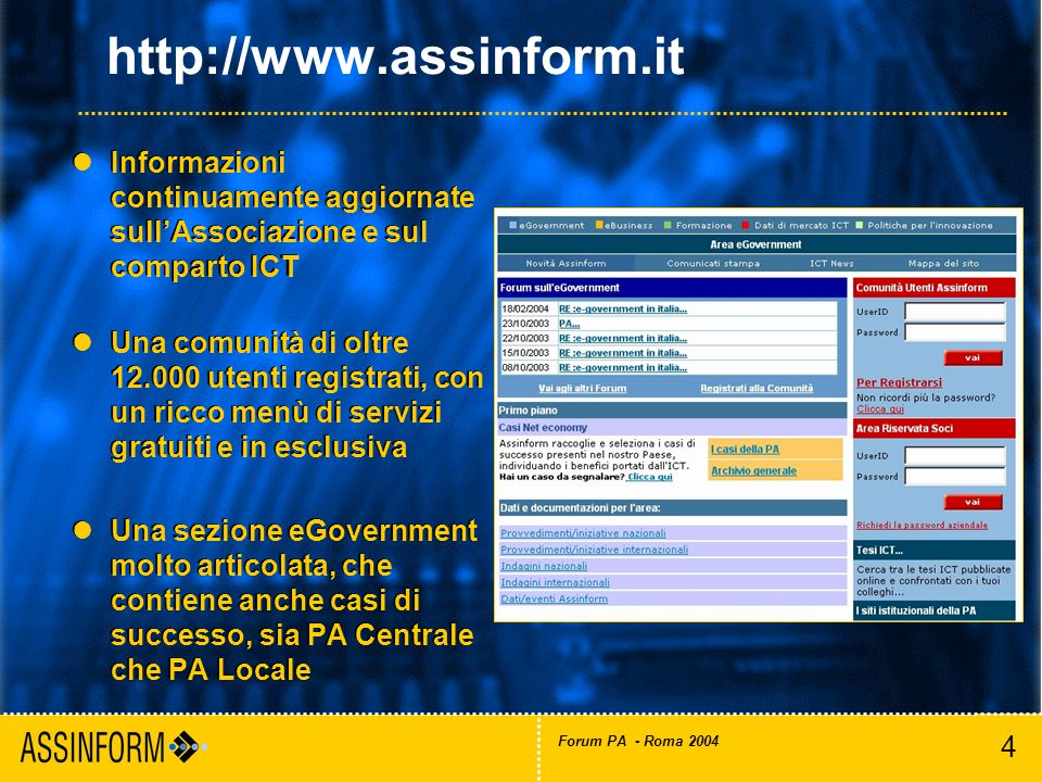 4 Forum PA - Roma 2004 http://www.assinform.it lInformazioni continuamente aggiornate sull'Associazione e sul comparto ICT lUna comunità di oltre 12.000 utenti registrati, con un ricco menù di servizi gratuiti e in esclusiva lUna sezione eGovernment molto articolata, che contiene anche casi di successo, sia PA Centrale che PA Locale lInformazioni continuamente aggiornate sull'Associazione e sul comparto ICT lUna comunità di oltre 12.000 utenti registrati, con un ricco menù di servizi gratuiti e in esclusiva lUna sezione eGovernment molto articolata, che contiene anche casi di successo, sia PA Centrale che PA Locale