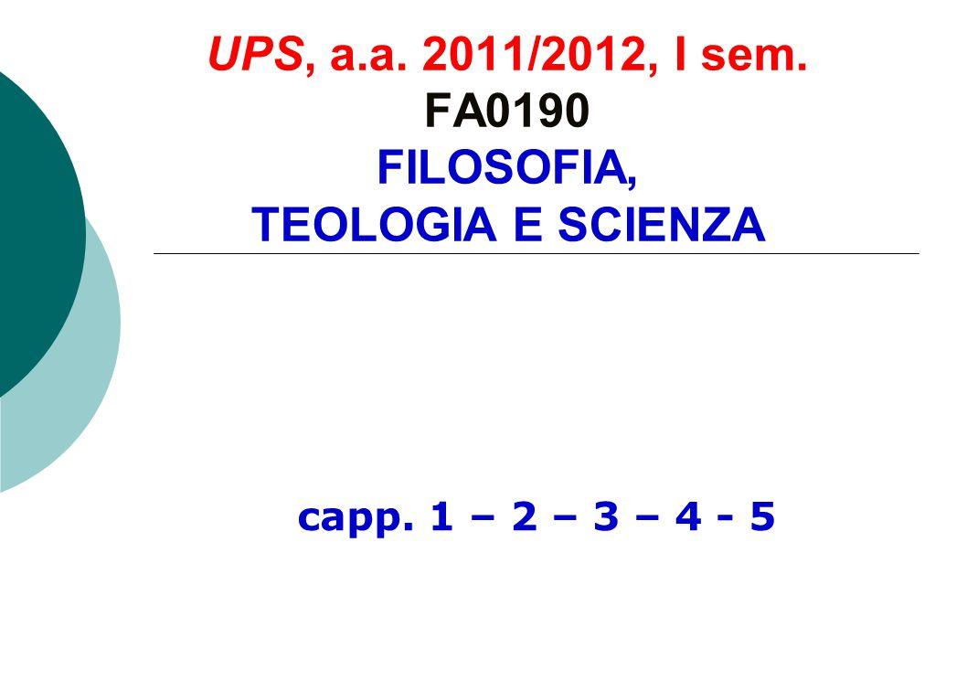UPS, a.a. 2011/2012, I sem. FA0190 FILOSOFIA, TEOLOGIA E SCIENZA capp. 1 – 2 – 3 – 4 - 5