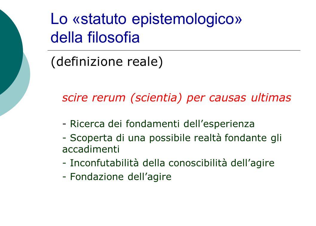 Lo «statuto epistemologico» della filosofia (definizione reale) scire rerum (scientia) per causas ultimas - Ricerca dei fondamenti dell'esperienza - Scoperta di una possibile realtà fondante gli accadimenti - Inconfutabilità della conoscibilità dell'agire - Fondazione dell'agire