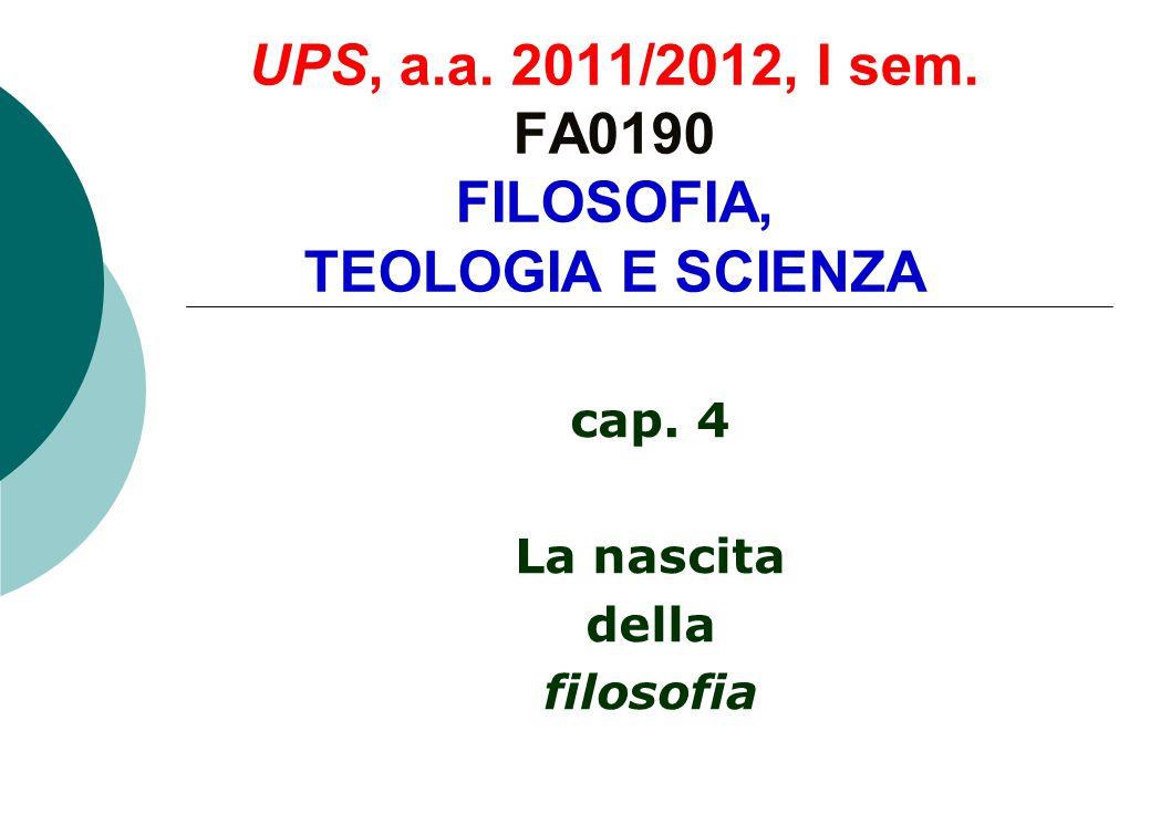 UPS, a.a. 2011/2012, I sem. FA0190 FILOSOFIA, TEOLOGIA E SCIENZA cap. 4 La nascita della filosofia