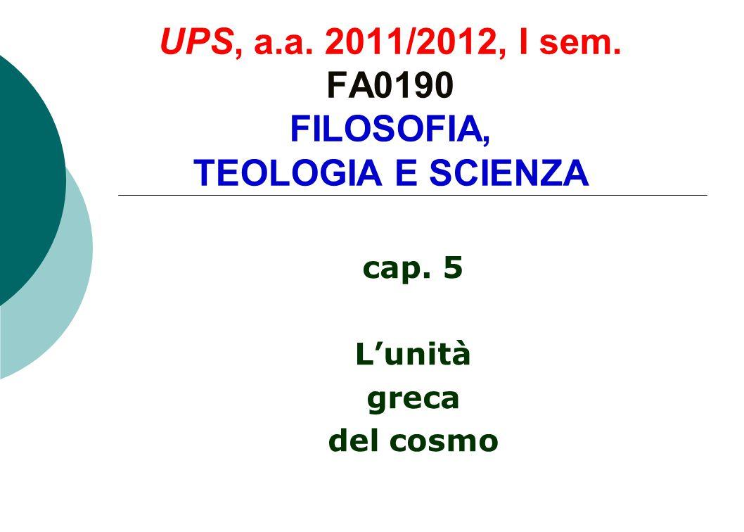 UPS, a.a. 2011/2012, I sem. FA0190 FILOSOFIA, TEOLOGIA E SCIENZA cap. 5 L'unità greca del cosmo
