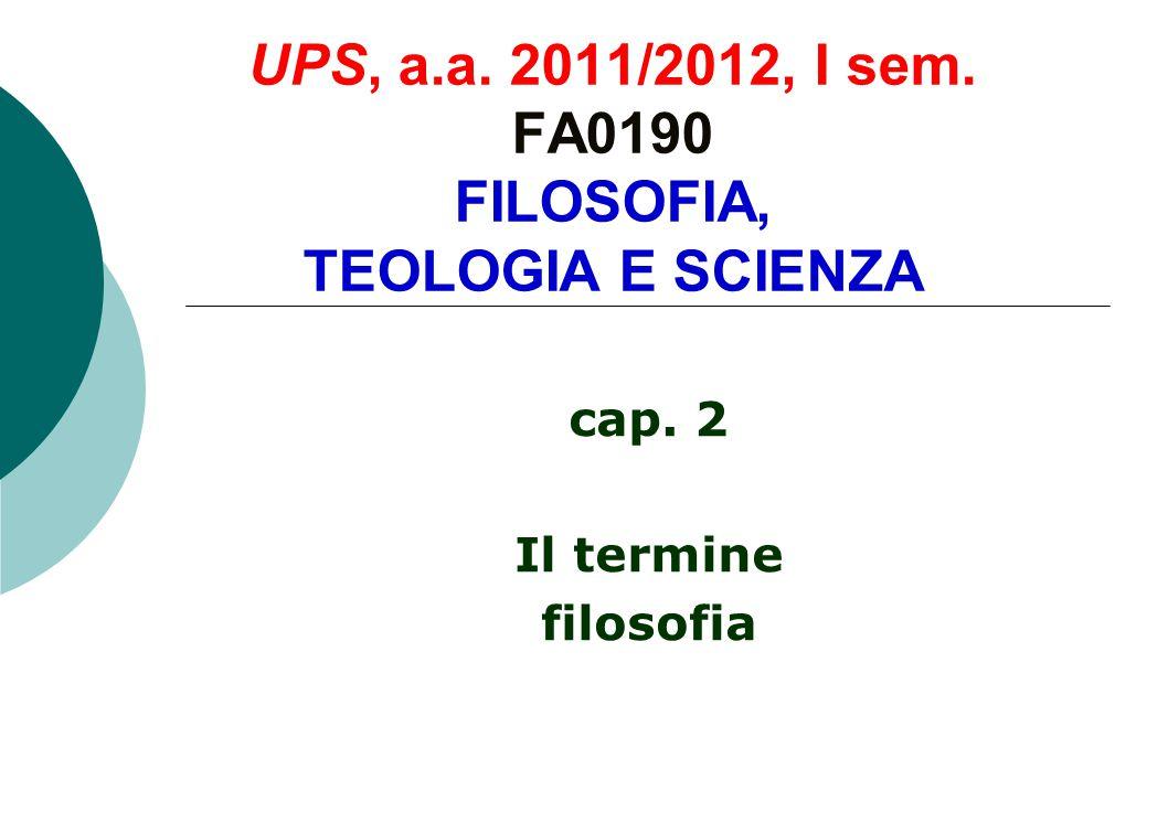 UPS, a.a. 2011/2012, I sem. FA0190 FILOSOFIA, TEOLOGIA E SCIENZA cap. 2 Il termine filosofia