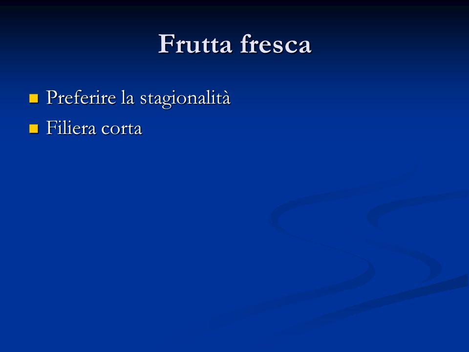 Frutta fresca Preferire la stagionalità Preferire la stagionalità Filiera corta Filiera corta