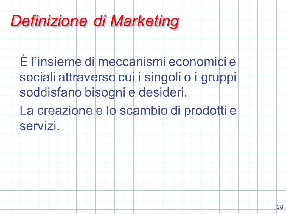 28 Definizione di Marketing È l'insieme di meccanismi economici e sociali attraverso cui i singoli o i gruppi soddisfano bisogni e desideri.