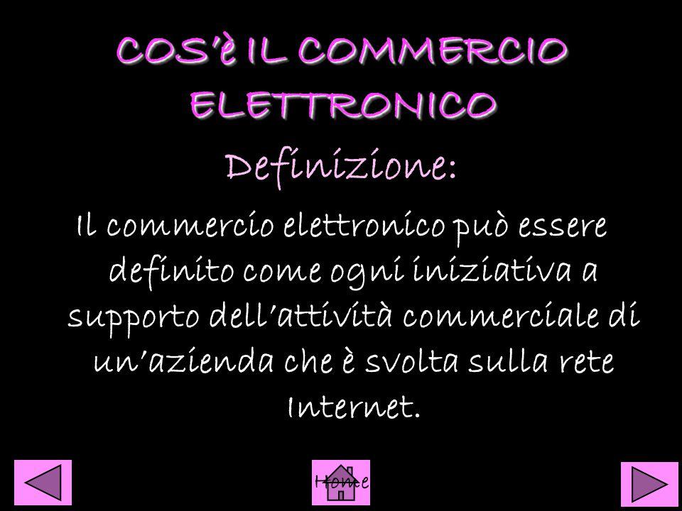 COS'è IL COMMERCIO ELETTRONICO COS'è IL COMMERCIO ELETTRONICO Definizione: Il commercio elettronico può essere definito come ogni iniziativa a supporto dell'attività commerciale di un'azienda che è svolta sulla rete Internet.