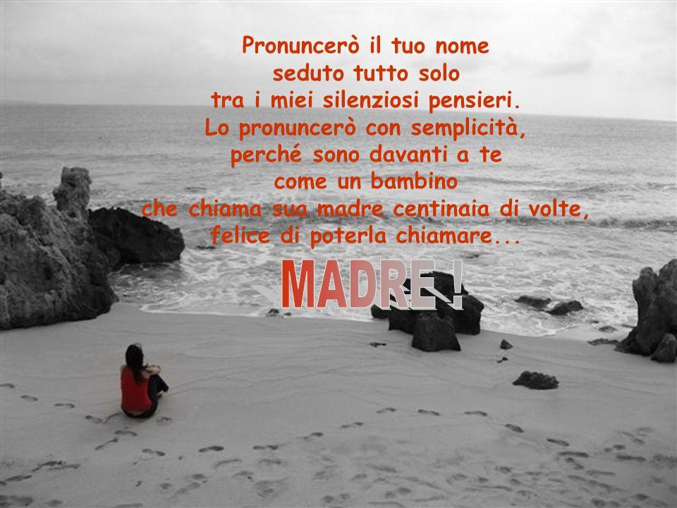 Pronuncerò il tuo nome seduto tutto solo tra i miei silenziosi pensieri.