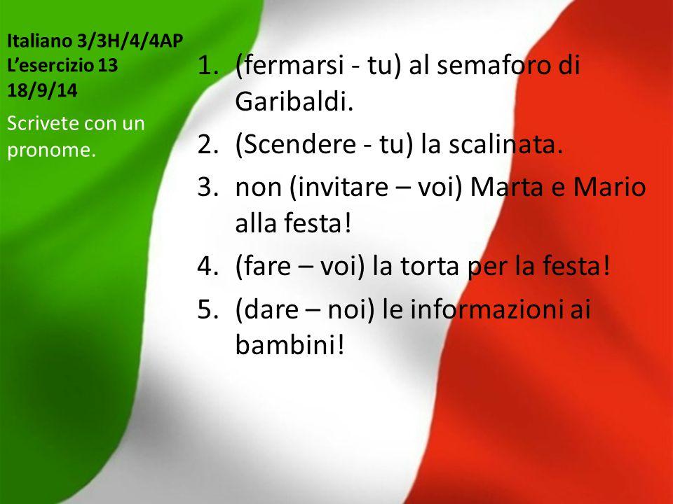 Italiano 3/3H/4/4AP L'esercizio 13 18/9/14 1.(fermarsi - tu) al semaforo di Garibaldi. 2.(Scendere - tu) la scalinata. 3.non (invitare – voi) Marta e