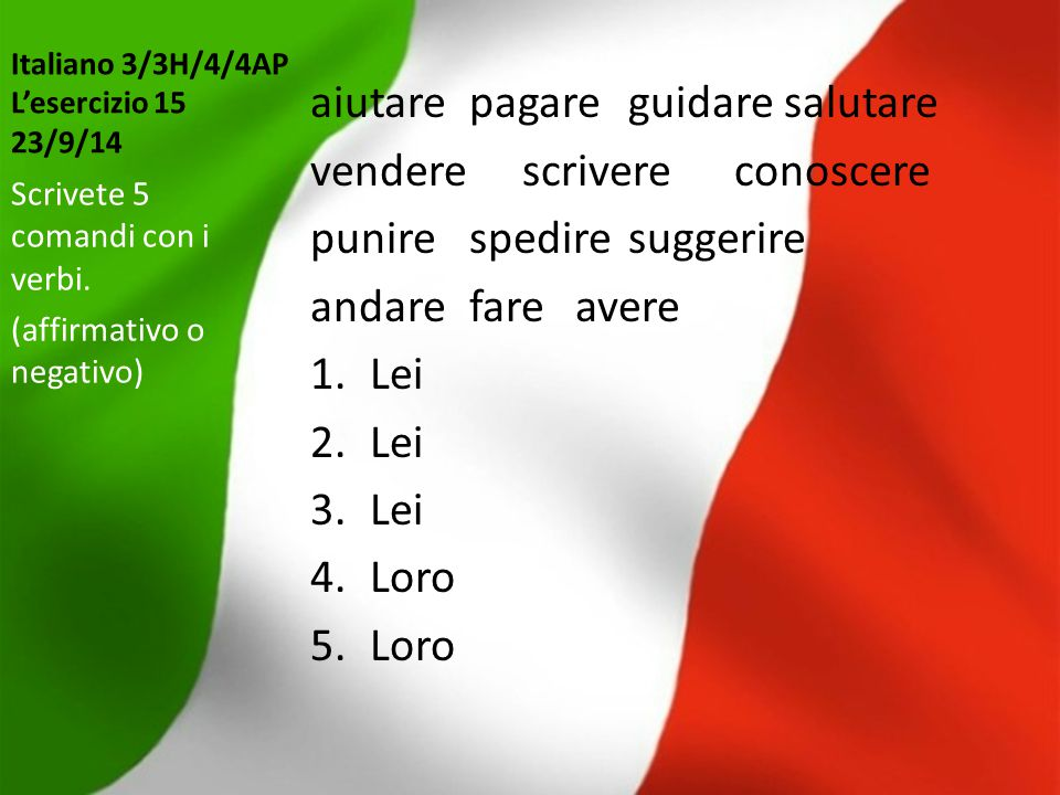 Italiano 3/3H/4/4AP L'esercizio 15 23/9/14 aiutarepagareguidare salutare venderescrivereconoscere punirespediresuggerire andarefareavere 1.Lei 2.Lei 3