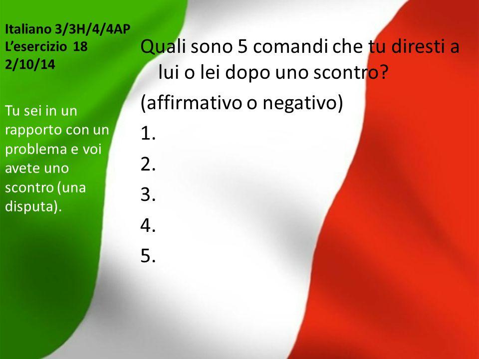 Italiano 3/3H/4/4AP L'esercizio 18 2/10/14 Quali sono 5 comandi che tu diresti a lui o lei dopo uno scontro? (affirmativo o negativo) 1. 2. 3. 4. 5. T